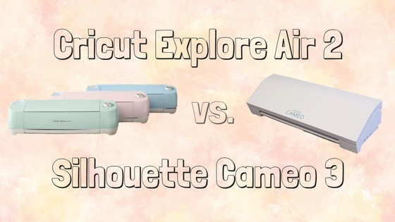 Silhouette Cameo 3 v Cricut Explore Air 2 | Which Is Best?
